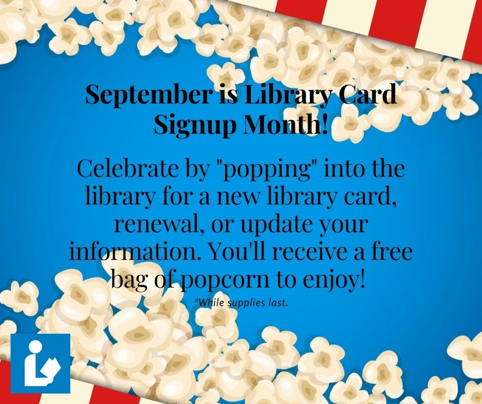 Celebrate by popping into the library for a new library card, renewal, or update your information. You'll receive a free bag of popcorn to enjoy!